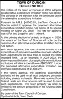 TOWN OF DUNCANPUBLIC NOTICEThe voters of the Town of Duncan in 2016 adoptedan alternative expenditure limitation home rule option.The purpose of this election is for the continued use ofthe alternative expenditure limitation.Pursuant to A.R.S. §41563.01, the Town Council ofDuncan voted to approve the proposed alternativeexpenditure limitation home rule option at its specialmeeting on March 26, 2020. The vote for approvalwas 4 For and 0 Against and 1 Absent.At the primary election to be held on August 4, 2020,the voters of the Town of Duncan will vote on thequestion of an alternative expenditure limitation homerule option.With voter approval, the town shall be limited to theexpenditure of estimated available revenues whethersuch expenditures are less than or exceed the Stateimposed limit. As an example, in 2021-2022, thestate-imposed limitation plus applicable constitutionalexclusions will allow expenditures of $603,902. Underthe proposed alternative expenditure limitation, weestimate expenditures of $4,658,274.If the voters approve, the additional expenditureauthority will be used for all local budgetary purposesincluding streets and roads. Revenues received fromfederal, state and local sources will be used to fundsuch expenditures. The town property tax shall belimited to the amount prescribed in the Arizona StateConstitution.By order of the Town Council of Duncan.Cynthia Nichols, Town Clerk TOWN OF DUNCAN PUBLIC NOTICE The voters of the Town of Duncan in 2016 adopted an alternative expenditure limitation home rule option. The purpose of this election is for the continued use of the alternative expenditure limitation. Pursuant to A.R.S. §41563.01, the Town Council of Duncan voted to approve the proposed alternative expenditure limitation home rule option at its special meeting on March 26, 2020. The vote for approval was 4 For and 0 Against and 1 Absent. At the primary election to be held on August 4, 2020, the voters of the Town of Duncan will vote on the question of an alternative expenditure limitation home rule option. With voter approval, the town shall be limited to the expenditure of estimated available revenues whether such expenditures are less than or exceed the State imposed limit. As an example, in 2021-2022, the state-imposed limitation plus applicable constitutional exclusions will allow expenditures of $603,902. Under the proposed alternative expenditure limitation, we estimate expenditures of $4,658,274. If the voters approve, the additional expenditure authority will be used for all local budgetary purposes including streets and roads. Revenues received from federal, state and local sources will be used to fund such expenditures. The town property tax shall be limited to the amount prescribed in the Arizona State Constitution. By order of the Town Council of Duncan. Cynthia Nichols, Town Clerk