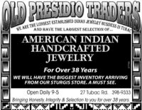 SIDIOWE ARE THE LONGEST ESTABLISHED INDIAN JEWELRY BUSINESS IN TUBACAND HAVE THE LARGEST SELECTION OF...AMERICAN INDIANHANDCRAFTEDJEWELRYFor Over 38 YearsWE WILL HAVE THE BIGGEST INVENTORY ARRIVINGFROM OUR STURGIS STORE. A MUST SEE.Open Daily 9-5Bringing Honesty, Integrity & Selection to you for over 38 years.27 Tubac Rd. 398-9333960E97 SIDIO WE ARE THE LONGEST ESTABLISHED INDIAN JEWELRY BUSINESS IN TUBAC AND HAVE THE LARGEST SELECTION OF... AMERICAN INDIAN HANDCRAFTED JEWELRY For Over 38 Years WE WILL HAVE THE BIGGEST INVENTORY ARRIVING FROM OUR STURGIS STORE. A MUST SEE. Open Daily 9-5 Bringing Honesty, Integrity & Selection to you for over 38 years. 27 Tubac Rd. 398-9333 960E97