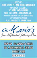 SPECIALSPORK SCHNITZEL AND CHICKEN MARSALAOPEN FOR TAKE OUT,DELIVERY AND CURBSIDEWINE, BEER AND LIQUOR AVAILABLEHOURS WILL BE 11:00 - 6:00 (LAST ORDER IS 5:00)SEE FACEBOOK FOR SPECIALSPLACE YOUR EASTER DINNER TODAYMaria'sJaun Kuzhlorkos)Gethering PaeMON-SUN 11-2 LUNCH; 4-9 DINNER190 W. CONTINENTAL RD, SUITE 202SAFEWAY PLAZA520-393-3431280376 SPECIALS PORK SCHNITZEL AND CHICKEN MARSALA OPEN FOR TAKE OUT, DELIVERY AND CURBSIDE WINE, BEER AND LIQUOR AVAILABLE HOURS WILL BE 11:00 - 6:00 (LAST ORDER IS 5:00) SEE FACEBOOK FOR SPECIALS PLACE YOUR EASTER DINNER TODAY Maria's Jaun Kuzhlorkos) Gethering Pae MON-SUN 11-2 LUNCH; 4-9 DINNER 190 W. CONTINENTAL RD, SUITE 202 SAFEWAY PLAZA 520-393-3431 280376