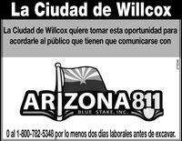 La Ciudad de WillcoxLa Ciudad de Willcox quiere tomar esta oportunidad paraacordarle al público que tienen que comunicarse conARIZONA811BLUE STAKE, INC.O al 1-800-782-5348 por lo menos dos días laborales antes de excavar.279246 La Ciudad de Willcox La Ciudad de Willcox quiere tomar esta oportunidad para acordarle al público que tienen que comunicarse con ARIZONA811 BLUE STAKE, INC. O al 1-800-782-5348 por lo menos dos días laborales antes de excavar. 279246