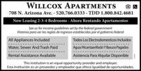 WILLCOX APARTMENTS708 N. Arizona Ave. · 520.766.0333 · TDD 1.800.842.4681Now Leasing 2-3-4 Bedrooms · Ahora Rentando ApartamentosSee us for income guidelines set by the federal governmentVistenos para ver las reglas de ingresos establecidas por el gobierno federalAll Appliances IncludedTodos Los Electrodomesticos IncluidosWater, Sewer And Trash PaidAgua/Alcantaarillado Y Basura PagadosRental Assistance AvailableAsistencia Para Alquilar DisponibleThis institution is an equal opportunity provider and employer.Esta institución es un proveedor y empleador que ofrece igualdad de oportunidades. WILLCOX APARTMENTS 708 N. Arizona Ave. · 520.766.0333 · TDD 1.800.842.4681 Now Leasing 2-3-4 Bedrooms · Ahora Rentando Apartamentos See us for income guidelines set by the federal government Vistenos para ver las reglas de ingresos establecidas por el gobierno federal All Appliances Included Todos Los Electrodomesticos Incluidos Water, Sewer And Trash Paid Agua/Alcantaarillado Y Basura Pagados Rental Assistance Available Asistencia Para Alquilar Disponible This institution is an equal opportunity provider and employer. Esta institución es un proveedor y empleador que ofrece igualdad de oportunidades.