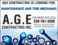 AGE CONTRACTING IS LOOKING FOR:MAINTENANCE AND TIRE MECHANICA.G.EFOR MORE INFO CALL520-761-3590MUST FILL OUT APPLICATIONCONTRACTING INC. AT 3190 N. SILVER HILLS DR.279789 AGE CONTRACTING IS LOOKING FOR: MAINTENANCE AND TIRE MECHANIC A.G.E FOR MORE INFO CALL 520-761-3590 MUST FILL OUT APPLICATION CONTRACTING INC. AT 3190 N. SILVER HILLS DR. 279789