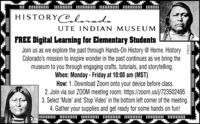 HISTORY@loradoUTE INDIAN MUSEUMFREE Digital Learning for Elementary StudentsJoin us as we explore the past through Hands-On History @ Home. HistoryColorado's mission to inspire wonder in the past continues as we bring themuseum to you through engaging crafts, tutorials, and storytelling.When: Monday - Friday at 10:00 am (MST)How: 1. Download Zoom onto your device before class.2. Join via our ZOOM meeting room: https://zoom.us/j/7235024953. Select 'Mute' and 'Stop Video' in the bottom left corner of the meeting.4. Gather your supplies and get ready for some hands on fun!   270196m HISTORY@lorado UTE INDIAN MUSEUM FREE Digital Learning for Elementary Students Join us as we explore the past through Hands-On History @ Home. History Colorado's mission to inspire wonder in the past continues as we bring the museum to you through engaging crafts, tutorials, and storytelling. When: Monday - Friday at 10:00 am (MST) How: 1. Download Zoom onto your device before class. 2. Join via our ZOOM meeting room: https://zoom.us/j/723502495 3. Select 'Mute' and 'Stop Video' in the bottom left corner of the meeting. 4. Gather your supplies and get ready for some hands on fun!      270196 m