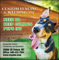CUSTOM FENCING& WELDING, INC.Locally Owned and Operated Since 1985NEED TOKEEP CURIOUSPUPS IN?ALL TYPES OFFENCINGResidential, Oilfield,Commercial, and Agriculture35066 CR Sidney, MTOffice: 406-433-7854www.cfandw.comWICK277241 CUSTOM FENCING & WELDING, INC. Locally Owned and Operated Since 1985 NEED TO KEEP CURIOUS PUPS IN? ALL TYPES OF FENCING Residential, Oilfield, Commercial, and Agriculture 35066 CR Sidney, MT Office: 406-433-7854 www.cfandw.com WICK277241