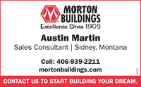 MORTONBUILDINGSExcellence Since 1903Austin MartinSales Consultant | Sidney, MontanaCell: 406-939-2211mortonbuildings.comCONTACT US TO START BUILDING YOUR DREAM.266177 MORTON BUILDINGS Excellence Since 1903 Austin Martin Sales Consultant | Sidney, Montana Cell: 406-939-2211 mortonbuildings.com CONTACT US TO START BUILDING YOUR DREAM. 266177