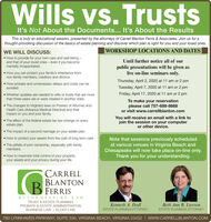 Wills vs. TrustsIt's Not About the Documents... It's About the ResultsThis is truly an educational session, presented by the attorneys of Carrell Blanton Ferris & Associates. Join us for athought-provoking discussion of the basics of estate planning and discover which plan is right for you and your loved ones.WORKSHOP LOCATIONS AND DATESWE WILL DISCUSS: How to provide for your own care and well-being -and that of your loved ones  even if you becomementally incapacitated.Until further notice all of our How you can protect your family's inheritance fromnon-family members, creditors and divorce.public presentations will be given aslive on-line seminars only.Thursday, April 2, 2020 at 11 am or 2 pm How probate and unnecessary delays and costs can beavoided.Tuesday, April 7, 2020 at 11 am or 2 pmFriday, April 17, 2020 at 11 am or 2 pm Whether updates are needed to wills or trusts that are morethan three years old or were created in another state. The changes to Virginia's laws on Powers of Attorney andHealth Care (Advance Medical Directive) and theirimpact on you and your family.To make your reservationplease call 757-689-8668or visit www.carrellblanton.com The effect of the federal estate tax law change on everyestate plan.You will receive an email with a link tojoin the session on your computeror other device. The impact of a second marriage on your estate plan. How to protect your assets from the cost of long term care. The pitfalls of joint ownership, especially with familyNote that sessions previously scheduledat various venues in Virginia Beach andChesapeake will now take place on-line only.Thank you for your understanding.members. How to maximize total control of your property,your assets and your privacy during your life.CARRELLBLANTONFERRISATTORNE YS - AT-LA WTRUST & ESTATE PLANNINGKenneth A. DodlBeth Ann R. LawsonPROBATE & ESTATE ADMINISTRATIONBUSINESS LAW | ELDER LAWESTATE PLANNING ATTORNEYESTATE PLANNING ATTORNEY780 LYNNHAVEN PARKWAY, SUITE 330, VIRGINIA BEAC