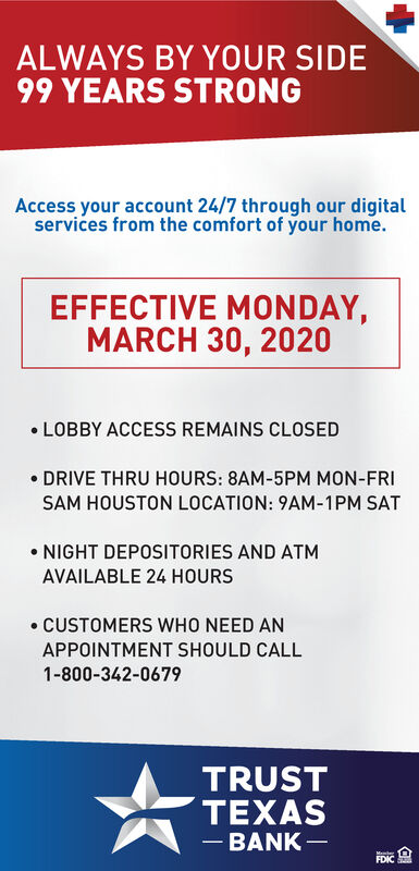 ALWAYS BY YOUR SIDE99 YEARS STRONGAccess your account 24/7 through our digitalservices from the comfort of your home.EFFECTIVE MONDAY,MARCH 30, 2020 LOBBY ACCESS REMAINS CLOSED DRIVE THRU HOURS: 8AM-5PM MON-FRISAM HOUSTON LOCATION: 9AM-1PM SAT NIGHT DEPOSITORIES AND ATMAVAILABLE 24 HOURS CUSTOMERS WHO NEED ANAPPOINTMENT SHOULD CALL1-800-342-0679TRUSTTEXAS- BANK - ALWAYS BY YOUR SIDE 99 YEARS STRONG Access your account 24/7 through our digital services from the comfort of your home. EFFECTIVE MONDAY, MARCH 30, 2020  LOBBY ACCESS REMAINS CLOSED  DRIVE THRU HOURS: 8AM-5PM MON-FRI SAM HOUSTON LOCATION: 9AM-1PM SAT  NIGHT DEPOSITORIES AND ATM AVAILABLE 24 HOURS  CUSTOMERS WHO NEED AN APPOINTMENT SHOULD CALL 1-800-342-0679 TRUST TEXAS - BANK -