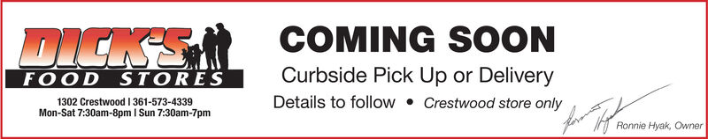 DICKSRCOMING SOONCurbside Pick Up or DeliveryCrestwood store onlyFOOD STORESMon-Sat 7:30am-8pm I Sun 7:30am-7pmDetails to followRonnie Hyak, Owner DICKSR COMING SOON Curbside Pick Up or Delivery Crestwood store only FOOD STORES Mon-Sat 7:30am-8pm I Sun 7:30am-7pm Details to follow Ronnie Hyak, Owner