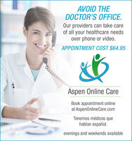 AVOID THEDOCTOR'S OFFICE.Our providers can take careof all your healthcare needsover phone or video.APPOINTMENT COST $64.95Aspen Online CareBook appointment onlineat AspenOnlineCare.comTenemos médicos quehablan español.evenings and weekends available AVOID THE DOCTOR'S OFFICE. Our providers can take care of all your healthcare needs over phone or video. APPOINTMENT COST $64.95 Aspen Online Care Book appointment online at AspenOnlineCare.com Tenemos médicos que hablan español. evenings and weekends available