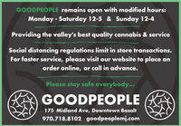 GOODPEOPLE remains open with modified hours:Monday - Saturday 12-5 & Sunday 12-4Providing the valley's best quality cannabis & serviceSocial distancing regulations limit in store transactions.For faster service, please visit our website to place anorder online, or call in advance.Please stay safe everybody...GOODPEOPLE175 Midland Ave, Downtown Basalt970.718.8102 goodpeoplemj.com GOODPEOPLE remains open with modified hours: Monday - Saturday 12-5 & Sunday 12-4 Providing the valley's best quality cannabis & service Social distancing regulations limit in store transactions. For faster service, please visit our website to place an order online, or call in advance. Please stay safe everybody... GOODPEOPLE 175 Midland Ave, Downtown Basalt 970.718.8102 goodpeoplemj.com