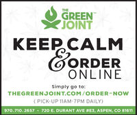 THEGREENJOINTTMKEEP CALMGORDERONLINESimply go to:THEGREENJOINT.COM/ORDER-NOW( PICK-UP 11AM-7PM DAILY)970.710.2657 - 720 E. DURANT AVE #E3, ASPEN, CO 81611 THE GREEN JOINT TM KEEP CALM GORDER ONLINE Simply go to: THEGREENJOINT.COM/ORDER-NOW ( PICK-UP 11AM-7PM DAILY) 970.710.2657 - 720 E. DURANT AVE #E3, ASPEN, CO 81611