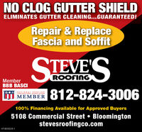 NO CLOG GUTTER SHIELDELIMINATES GUTTER CLEANING...GUARANTEED!Repair & ReplaceFascia and SoffitSTEVE'SROOFINGMemberBBB BASCI|812-824-3006NATIONALROOFINGCONTRACTORS ASSOCIATIONMEMBER100% Financing Available for Approved Buyers5108 Commercial Street  Bloomingtonstevesroofingco.comHT-800028-1 NO CLOG GUTTER SHIELD ELIMINATES GUTTER CLEANING...GUARANTEED! Repair & Replace Fascia and Soffit STEVE'S ROOFING Member BBB BASCI |812-824-3006 NATIONALROOFING CONTRACTORS ASSOCIATION MEMBER 100% Financing Available for Approved Buyers 5108 Commercial Street  Bloomington stevesroofingco.com HT-800028-1