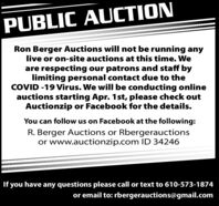 PUBLIC AUCTIONRon Berger Auctions will not be running anylive or on-site auctions at this time. Weare respecting our patrons and staff bylimiting personal contact due to theCOVID -19 Virus. We will be conducting onlineauctions starting Apr. 1st, please check outAuctionzip or Facebook for the details.You can follow us on Facebook at the following:R. Berger Auctions or Rbergerauctionsor www.auctionzip.com ID 34246If you have any questions please call or text to 610-573-1874or email to: rbergerauctions@gmail.com PUBLIC AUCTION Ron Berger Auctions will not be running any live or on-site auctions at this time. We are respecting our patrons and staff by limiting personal contact due to the COVID -19 Virus. We will be conducting online auctions starting Apr. 1st, please check out Auctionzip or Facebook for the details. You can follow us on Facebook at the following: R. Berger Auctions or Rbergerauctions or www.auctionzip.com ID 34246 If you have any questions please call or text to 610-573-1874 or email to: rbergerauctions@gmail.com