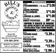 PRODUCEBILL'SSweetSTRAWBERRIES.1 lb. box 23.00FreshGREEN PEPPERS& CUCUMBERSFreshLEMONS & LIMES.Yams andSWEET POTATOES.5$1.006'$1.0089 3 lbs.ARKEOPEN 7 DAYS A WEEKWE HAVE PLENTY OF SUPPLIESAVAILABLE FOR YOUR NEEDS.DELIBerksTAVERN HAM.Guernsey's GiftPROVOLONECHEESE.$3.39 LB.Route 443................Long Run Road1 Mile West of Schuylkill Haven570-385-2010$3.39 LB.5 lb. Block$15.99$2.99 LB.MONDAY thru SUNDAY7:00 a.m. to 9:00 p.m.COOPER CHEESE.Berks Garlic or PlainRING BOLOGNA.Play PA Lottery Here!....PROCE PRODUCE BILL'S Sweet STRAWBERRIES.1 lb. box 23.00 Fresh GREEN PEPPERS & CUCUMBERS Fresh LEMONS & LIMES. Yams and SWEET POTATOES. 5$1.00 6'$1.00 89 3 lbs. ARKE OPEN 7 DAYS A WEEK WE HAVE PLENTY OF SUPPLIES AVAILABLE FOR YOUR NEEDS. DELI Berks TAVERN HAM. Guernsey's Gift PROVOLONE CHEESE. $3.39 LB. Route 443 ................ Long Run Road 1 Mile West of Schuylkill Haven 570-385-2010 $3.39 LB. 5 lb. Block $15.99 $2.99 LB. MONDAY thru SUNDAY 7:00 a.m. to 9:00 p.m. COOPER CHEESE. Berks Garlic or Plain RING BOLOGNA. Play PA Lottery Here! .... PRO CE