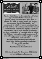 NaittFUNERAL HOMETRADITIONALCREMATIONWe, the Waitt Funeral Home family, will abideby Governor Baker's request ofprivate family funerals of no more than 10people. We want to ensure a safe and healthyenvironment for all. The families andcommunity in which we serve, remain our toppriority and we will continue to honor the loss ofa loved one with respect and dignity, despite thecurrent COVID-19 crisis. In lieu of attendingservices, expressions of sympathy may be left onthe Obituary page, phone calls made or cardssent, allowing your love and thoughts to upliftthe family, even remotely.We appreciate your understanding andcooperation during this challenging time.We are in this together.Thank you,Waitt Funeral Home Directors850 North Main St., Brockton, MA 02301www.waittfuneralhome.comNW-CN13882373 Naitt FUNERAL HOME TRADITIONAL CREMATION We, the Waitt Funeral Home family, will abide by Governor Baker's request of private family funerals of no more than 10 people. We want to ensure a safe and healthy environment for all. The families and community in which we serve, remain our top priority and we will continue to honor the loss of a loved one with respect and dignity, despite the current COVID-19 crisis. In lieu of attending services, expressions of sympathy may be left on the Obituary page, phone calls made or cards sent, allowing your love and thoughts to uplift the family, even remotely. We appreciate your understanding and cooperation during this challenging time. We are in this together. Thank you, Waitt Funeral Home Directors 850 North Main St., Brockton, MA 02301 www.waittfuneralhome.com NW-CN13882373