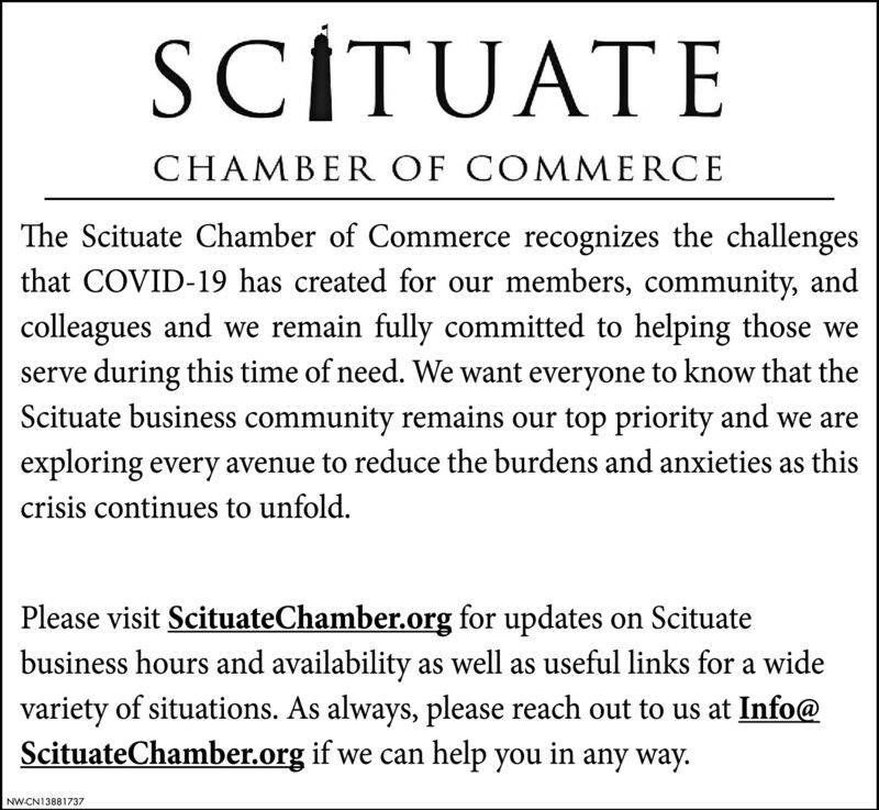 SCÍTUATECHAMBER OF COMMERCEThe Scituate Chamber of Commerce recognizes the challengesthat COVID-19 has created for our members, community, andcolleagues and we remain fully committed to helping those weserve during this time of need. We want everyone to know that theScituate business community remains our top priority and we areexploring every avenue to reduce the burdens and anxieties as thiscrisis continues to unfold.Please visit ScituateChamber.org for updates on Scituatebusiness hours and availability as well as useful links for a widevariety of situations. As always, please reach out to us at Info@ScituateChamber.org if we can help you in any way.NW-CN13881737 SCÍTUATE CHAMBER OF COMMERCE The Scituate Chamber of Commerce recognizes the challenges that COVID-19 has created for our members, community, and colleagues and we remain fully committed to helping those we serve during this time of need. We want everyone to know that the Scituate business community remains our top priority and we are exploring every avenue to reduce the burdens and anxieties as this crisis continues to unfold. Please visit ScituateChamber.org for updates on Scituate business hours and availability as well as useful links for a wide variety of situations. As always, please reach out to us at Info@ ScituateChamber.org if we can help you in any way. NW-CN13881737