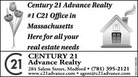 Century 21 Advance Realty#1 C21 Office inMassachusettsHere for all yourreal estate needsCENTURY 2121 Advance Realty284 Salem Street, Medford  (781) 395-2121www.c2ladvance.com  agent@c21advance.comNW-CN13880734 Century 21 Advance Realty #1 C21 Office in Massachusetts Here for all your real estate needs CENTURY 21 21 Advance Realty 284 Salem Street, Medford  (781) 395-2121 www.c2ladvance.com  agent@c21advance.com NW-CN13880734