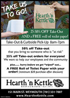 """TAKE USTO GO!Hearth'nKettleApprovedRESTAURANTS Et 19725-50% OFF Take-OutAND a FREE roll of toilet paper!Take-Out & Curbside Pick-Up 8am-7pm50% off Take-outyou bring to someone who is """"at risk""""25% off Take-out orders for everyone!We want to help our employees and the communitythatplus... hurry before we get """"wiped"""" out...A FREE Roll of Toilet Paper with yourorder! (minimum $20 purchase after discount)ApprovedHearth'n KettleRESTAURANTS · Est. 1973151 MAIN ST. WEYMOUTH (781) 331-7007www.HearthnKettle.comNW-CN13882062 TAKE US TO GO! Hearth'n Kettle Approved RESTAURANTS Et 197 25-50% OFF Take-Out AND a FREE roll of toilet paper! Take-Out & Curbside Pick-Up 8am-7pm 50% off Take-out you bring to someone who is """"at risk"""" 25% off Take-out orders for everyone! We want to help our employees and the community that plus... hurry before we get """"wiped"""" out... A FREE Roll of Toilet Paper with your order! (minimum $20 purchase after discount) Approved Hearth'n Kettle RESTAURANTS · Est. 1973 151 MAIN ST. WEYMOUTH (781) 331-7007 www.HearthnKettle.com NW-CN13882062"""