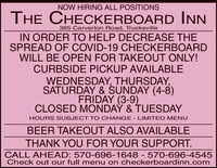 NOW HIRING ALL POSITIONSTHE CHECKERBOARD INN385 Carverton Road, TrucksvilleIN ORDER TO HELP DECREASE THESPREAD OF COVID-19 CHECKERBOARDWILL BE OPEN FOR TAKEOUT ONLY!CURBSIDE PICKUP AVAILABLEWEDNESDAY, THURSDAY,SATURDAY & SUNDAY (4-8)FRIDAY (3-9)CLOSED MONDAY & TUESDAYHOURS SUBJECT TO CHANGE - LIMITED MENUBEER TAKEOUT ALSO AVAILABLETHANK YOU FOR YOUR SUPPORT.CALL AHEAD: 570-696-1648 - 570-696-4545Check out our full menu on checkerboardinn.com NOW HIRING ALL POSITIONS THE CHECKERBOARD INN 385 Carverton Road, Trucksville IN ORDER TO HELP DECREASE THE SPREAD OF COVID-19 CHECKERBOARD WILL BE OPEN FOR TAKEOUT ONLY! CURBSIDE PICKUP AVAILABLE WEDNESDAY, THURSDAY, SATURDAY & SUNDAY (4-8) FRIDAY (3-9) CLOSED MONDAY & TUESDAY HOURS SUBJECT TO CHANGE - LIMITED MENU BEER TAKEOUT ALSO AVAILABLE THANK YOU FOR YOUR SUPPORT. CALL AHEAD: 570-696-1648 - 570-696-4545 Check out our full menu on checkerboardinn.com