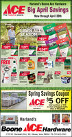 Harland's Boone Ace HardwareACE Big April SavingsThe helpful place.Now through April 30thHomeGROW A GREATLAWN ALLSEASON$4999$1699$1999$13499Ae Weed od eet15,000 sa T.BUY ONE OF THESE-GET THIS$1499$189$1999FREEPreenade e T FeerhreveterWeed Gezseed$14Coten WandC tte isprper$1499TVSALESALE$2199$1799$2999PacketMobile leeeel CartLawGrarben CesConcntGRUREXHose degw25Preveste rbe terSpring Savings CouponACE $5 OFFSKU: CR525total purchase of $30or more of bagged mulch,rock, or live plantsThe helpful place.Expires April 30ACEHarland'sRon Harland Rich GustafsonOwnerManagerBoone ACEHardware1735 SE Marshall (Hwy 30) Boone, Iowa 50036  Ph. 515-432-3543 Harland's Boone Ace Hardware ACE Big April Savings The helpful place. Now through April 30th Home GROW A GREAT LAWN ALL SEASON $4999 $1699 $1999 $13499 Ae Weed od eet 15,000 sa T. BUY ONE OF THESE- GET THIS $1499 $189 $1999 FREE Preen ade e T Feer hreveter Weed G ezseed $14 Coten Wand C tte is prper $1499 TV SALE SALE $2199 $1799 $2999 Packet Mobile lee eel Cart Law Gr arben Ces Concnt GRUREX Hose degw 25 Preveste rbe ter Spring Savings Coupon ACE $5 OFF SKU: CR525 total purchase of $30 or more of bagged mulch, rock, or live plants The helpful place. Expires April 30 ACE Harland's Ron Harland Rich Gustafson Owner Manager Boone ACEHardware 1735 SE Marshall (Hwy 30) Boone, Iowa 50036  Ph. 515-432-3543