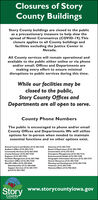 Closures of StoryCounty BuildingsStory County buildings are closed to the publicas a precautionary measure to help slow thespread of Novel Coronavirus (COVID-19). Thisclosure applies to all County buildings andfacilities excluding the Justice Center inNevada.All County services will remain operational andavailable to the public either online or via phoneand/or email. Offices and Departments aremaking every effort to ensure minimaldisruptions to public services during this time.While our facilities may beclosed to the public,Story County Offices andDepartments are all open to serve.County Phone NumbersThe public is encouraged to phone and/or emailCounty Offices and Departments. We will utilizeoptions for in-person when needed to maintainessential functions and no other options exist.Animal Control and Shelter (515) 382-3338Auditor's Office (515) 382-7210Community Services (SIS) 663-2930County Assessor (515) 382-7320Engineer (515) 382-7355Facilities Management (SI5) 382-7400Recorder's Office (S15) 302-7230Sheriff's Office (SIS) 382-6566Administration (SIS) 382-6566Support Services (5sis) 382-7473Jail (SIS) 382-7464Attorney (515) 382-7255Board of Supervisors (515) 382-7200Conservation (S15) 232-2516Emergency Management (SI5) 302-7316Environmental Health (SI5) 382-7240Geographic Information Services (SIS) 382-7327Human Resources (515) 382-7245Planning and Development (515) 382-7245Treasurer (515) 382-7340Veterans Affairs (515) 956-2626www.storycountyiowa.govStoryCountyIOWAI3 Closures of Story County Buildings Story County buildings are closed to the public as a precautionary measure to help slow the spread of Novel Coronavirus (COVID-19). This closure applies to all County buildings and facilities excluding the Justice Center in Nevada. All County services will remain operational and available to the public either online or via phone and/or email. Offices and Departments are making every effort to ensure minimal disruptions to public services during this time. While our facilities may be closed to the public, Story County Offices and Departments are all open to serve. County Phone Numbers The public is encouraged to phone and/or email County Offices and Departments. We will utilize options for in-person when needed to maintain essential functions and no other options exist. Animal Control and Shelter (515) 382-3338 Auditor's Office (515) 382-7210 Community Services (SIS) 663-2930 County Assessor (515) 382-7320 Engineer (515) 382-7355 Facilities Management (SI5) 382-7400 Recorder's Office (S15) 302-7230 Sheriff's Office (SIS) 382-6566 Administration (SIS) 382-6566 Support Services (5sis) 382-7473 Jail (SIS) 382-7464 Attorney (515) 382-7255 Board of Supervisors (515) 382-7200 Conservation (S15) 232-2516 Emergency Management (SI5) 302-7316 Environmental Health (SI5) 382-7240 Geographic Information Services (SIS) 382-7327 Human Resources (515) 382-7245 Planning and Development (515) 382-7245 Treasurer (515) 382-7340 Veterans Affairs (515) 956-2626 www.storycountyiowa.gov Story County IOWAI3