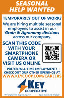 SEASONALHELP WANTEDTEMPORARILY OUT OF WORK?We are hiring multiple seasonalemployees to assist in ourGrain & Agronomy divisionsacross our company.SCAN THIS CODEWITH YOURSMARTPHONECAMERA ORVISIT US ONLINEPREFER FULL-TIME EMPLOYMENT?CHECK OUT OUR OTHER OPENINGS ATwww.KEYCOOP.COM/CAREERSKEYCOOPERATIVE*Pre-employment drug test requiredEqual Opportunity Employer SEASONAL HELP WANTED TEMPORARILY OUT OF WORK? We are hiring multiple seasonal employees to assist in our Grain & Agronomy divisions across our company. SCAN THIS CODE WITH YOUR SMARTPHONE CAMERA OR VISIT US ONLINE PREFER FULL-TIME EMPLOYMENT? CHECK OUT OUR OTHER OPENINGS AT www.KEYCOOP.COM/CAREERS KEY COOPERATIVE *Pre-employment drug test required Equal Opportunity Employer