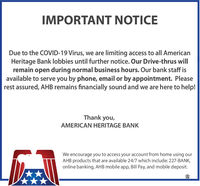 IMPORTANT NOTICEDue to the COVID-19 Virus, we are limiting access to all AmericanHeritage Bank lobbies until further notice. Our Drive-thrus willremain open during normal business hours. Our bank staff isavailable to serve you by phone, email or by appointment. Pleaserest assured, AHB remains financially sound and we are here to help!Thank you,AMERICAN HERITAGE BANKWe encourage you to access your account from home using ourAHB products that are available 24/7 which include: 227-BANK,online banking, AHB mobile app, Bill Pay, and mobile deposit. IMPORTANT NOTICE Due to the COVID-19 Virus, we are limiting access to all American Heritage Bank lobbies until further notice. Our Drive-thrus will remain open during normal business hours. Our bank staff is available to serve you by phone, email or by appointment. Please rest assured, AHB remains financially sound and we are here to help! Thank you, AMERICAN HERITAGE BANK We encourage you to access your account from home using our AHB products that are available 24/7 which include: 227-BANK, online banking, AHB mobile app, Bill Pay, and mobile deposit.