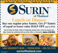 Authentic Thai Cuisine, Sushi & Martini BarOSURINof ThailandLunch or Dinner- Buy one regular price Entrée, Get 2nd Entréei of equal or lesser value HALF OFF (up to $10)Dine In Only. No Sushi. Valid at Tuscaloosa location only. Limit one coupon pertable. Cannot be combined with any other offers or discounts. Expires 4/30/20201402 UNIVERSITY BLVD. ~ TUSCALOOSA- 205.752.7970surinofthailand.comTA-NA5860117 Authentic Thai Cuisine, Sushi & Martini Bar OSURIN of Thailand Lunch or Dinner - Buy one regular price Entrée, Get 2nd Entrée i of equal or lesser value HALF OFF (up to $10) Dine In Only. No Sushi. Valid at Tuscaloosa location only. Limit one coupon per table. Cannot be combined with any other offers or discounts. Expires 4/30/2020 1402 UNIVERSITY BLVD. ~ TUSCALOOSA - 205.752.7970 surinofthailand.com TA-NA5860117