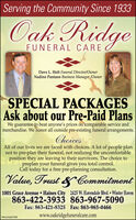 Serving the Community Since 1933Oak RidgeFUNERAL CAREDave L. Holt Funeral Director/OwnerNadine Pantano Business Manager /OwnerSPECIAL PACKAGESAsk about our Pre-Paid PlansWe guarantee to beat anyone's prices on comparable service andmerchandise. We honor all outside pre-existing funeral arrangements.ChoicesAll of our lives we are faced with choices. A lot of people plannot to pre-plan their funeral, not realizing the uncomfortableposition they are leaving to their survivors. The choice topreplan your funeral gives you total control.Call today for a free pre-planning consultation.Value, Trust & Commitment1001 Grace Avenue  Haines City 2425 W. Havendale Blvd.  Winter Haven863-422-3933 863-967-5090Fax: 863-421-8325 Fax: 863-965-0466www.oakridgefuneralcare.comWHLH346478 Serving the Community Since 1933 Oak Ridge FUNERAL CARE Dave L. Holt Funeral Director/Owner Nadine Pantano Business Manager /Owner SPECIAL PACKAGES Ask about our Pre-Paid Plans We guarantee to beat anyone's prices on comparable service and merchandise. We honor all outside pre-existing funeral arrangements. Choices All of our lives we are faced with choices. A lot of people plan not to pre-plan their funeral, not realizing the uncomfortable position they are leaving to their survivors. The choice to preplan your funeral gives you total control. Call today for a free pre-planning consultation. Value, Trust & Commitment 1001 Grace Avenue  Haines City 2425 W. Havendale Blvd.  Winter Haven 863-422-3933 863-967-5090 Fax: 863-421-8325 Fax: 863-965-0466 www.oakridgefuneralcare.com WHLH346478
