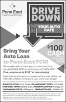 "DRIVEDOWNPenn EastFederal Credit UnionYOUR AUTORATEBring YourAuto Loanto Penn East FCU!$100CASHwhen yourefinance yourauto loanwith us!We may be able to beat your current auto loanrate by 0.50% APR' to a minimum of 2.49% APR'.Plus, receive up to $100"" at loan closing!Stop into any location or speak with a loan officer at570-342-2720 to refinance your auto loan today!SCRANTON OFFICE: 441 N. 7th Ave. 