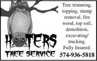 Tree trimming,topping, stumpremoval, firewood, top soil,demolition,excavating/trucking.Fully Insured.TREE SERVICE 574-936-5818HTERS Tree trimming, topping, stump removal, fire wood, top soil, demolition, excavating/ trucking. Fully Insured. TREE SERVICE 574-936-5818 HTERS