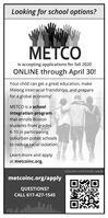 Looking for school options?METCOis accepting applications for fall 2020ONLINE through April 30!Your child can get a great education, makelifelong interracial friendships, and preparefor a global economy!METCO is a schoolintegration programthat enrolls Bostonstudents from gradesK-10 in participatingsuburban public schoolsto reduce racial isolation.Learn more and applyat metcoinc.org.SCAN WITH YOUR PHONE CAMERAmetcoinc.org/applyQUESTIONS?CALL 617-427-1545 Looking for school options? METCO is accepting applications for fall 2020 ONLINE through April 30! Your child can get a great education, make lifelong interracial friendships, and prepare for a global economy! METCO is a school integration program that enrolls Boston students from grades K-10 in participating suburban public schools to reduce racial isolation. Learn more and apply at metcoinc.org. SCAN WITH YOUR PHONE CAMERA metcoinc.org/apply QUESTIONS? CALL 617-427-1545