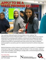 APPLY TO BE AMASS PROMISE FELLOWAPPLY: masspromisefellows.org/applyYou could be a Massachusetts Promise Fellow in-the-making! TheMassachusetts Promise Fellowship (MPF) is an 11-month AmeriCorps programdedicated to increasing youth academic enrichment and college and careerexploration through Out-of-School-Time (OST) interventions and data-drivenprogramming. We are a passionate team that strives every day to empoweryoung people to succeed as part of a national movement to achieve educationequity.Beyond experience and an interest in serving youth in grades 6-12, all applicantsmust have a high school degree or GED, be at least 17, be a US citizen, nationalor permanent resident, and willing to comply with a criminal background check.Learn more and apply today!For more info:a.bigger@northeastern.edu617-373-5606Northeastern UniversityCity and Community Engagement APPLY TO BE A MASS PROMISE FELLOW APPLY: masspromisefellows.org/apply You could be a Massachusetts Promise Fellow in-the-making! The Massachusetts Promise Fellowship (MPF) is an 11-month AmeriCorps program dedicated to increasing youth academic enrichment and college and career exploration through Out-of-School-Time (OST) interventions and data-driven programming. We are a passionate team that strives every day to empower young people to succeed as part of a national movement to achieve education equity. Beyond experience and an interest in serving youth in grades 6-12, all applicants must have a high school degree or GED, be at least 17, be a US citizen, national or permanent resident, and willing to comply with a criminal background check. Learn more and apply today! For more info: a.bigger@northeastern.edu 617-373-5606 Northeastern University City and Community Engagement