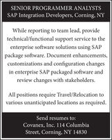 SENIOR PROGRAMMER ANALYSTSSAP Integration Developers, Corning, NYWhile reporting to team lead, providetechnical/functional support service to theenterprise software solutions using SAPpackage software. Document enhancements,customizations and configuration changesin enterprise SAP packaged software andreview changes with stakeholders.All positions require Travel/Relocation tovarious unanticipated locations as required.Send resumes to:Covanex, Inc. 114 ColumbiaStreet, Corning, NY 14830 SENIOR PROGRAMMER ANALYSTS SAP Integration Developers, Corning, NY While reporting to team lead, provide technical/functional support service to the enterprise software solutions using SAP package software. Document enhancements, customizations and configuration changes in enterprise SAP packaged software and review changes with stakeholders. All positions require Travel/Relocation to various unanticipated locations as required. Send resumes to: Covanex, Inc. 114 Columbia Street, Corning, NY 14830