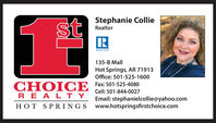 Stephanie ColliestRealtorREALTOR135-B MallHot Springs, AR 71913Office: 501-525-1600CHOICE Fax: 501-525-4080REAL TYCell: 501-844-0027Email: stephanielcollie@yahoo.comwww.hotspringsfirstchoice.comHOT SPRINGS Stephanie Collie st Realtor REALTOR 135-B Mall Hot Springs, AR 71913 Office: 501-525-1600 CHOICE Fax: 501-525-4080 REAL TY Cell: 501-844-0027 Email: stephanielcollie@yahoo.com www.hotspringsfirstchoice.com HOT SPRINGS
