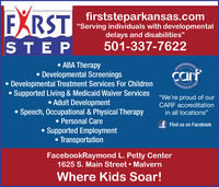 "EXRSTfirststeparkansas.com""Serving individuals with developmentaldelays and disabilities""STEP501-337-7622 ABA Therapy Developmental Screenings Developmental Treatment Services For ChildrenSupported Living & Medicaid Waiver Services Adult DevelopmentSpeech, Occupational & Physical Therapy Personal CareSupported EmploymentTransportationcarf""We're proud of ourCARF accreditationin all locations""f Find us on FacebookFacebookRaymond L. Petty Center1625 S. Main Street  MalvernWhere Kids Soar! EXRST firststeparkansas.com ""Serving individuals with developmental delays and disabilities"" STEP 501-337-7622  ABA Therapy  Developmental Screenings  Developmental Treatment Services For Children Supported Living & Medicaid Waiver Services  Adult Development Speech, Occupational & Physical Therapy  Personal Care Supported Employment Transportation carf ""We're proud of our CARF accreditation in all locations"" f Find us on Facebook FacebookRaymond L. Petty Center 1625 S. Main Street  Malvern Where Kids Soar!"