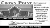 "CROWN POINTRETIREMENTCENTERAffordable | ComfortableSecure Assisted Living""Medicaid Accepted""5 sizes of AssistedLiving Studios69 Room  FacilitiesNurses on staffThe Good Life Starts Here""administer and assist withmedicationCROWN POINT ASSISTED LIVING510 South Rose, Sheridan.  870-942-4623 CROWN POINT RETIREMENT CENTER Affordable 