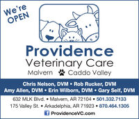 We'reOPENProvidenceVeterinary CareMalvern & Caddo ValleyChris Nelson, DVM  Rob Rucker, DVMAmy Allen, DVM  Erin Wilborn, DVM  Gary Self, DVM632 MLK Blvd.  Malvern, AR 72104  501.332.7133175 Valley St.  Arkadelphia, AR 71923  870.464.1305f ProvidenceVC.com We're OPEN Providence Veterinary Care Malvern & Caddo Valley Chris Nelson, DVM  Rob Rucker, DVM Amy Allen, DVM  Erin Wilborn, DVM  Gary Self, DVM 632 MLK Blvd.  Malvern, AR 72104  501.332.7133 175 Valley St.  Arkadelphia, AR 71923  870.464.1305 f ProvidenceVC.com