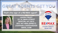 GREAT AGENTS GET YOUThat's the sign of a RE/MAX agentRE/MAXLAURA FINLEY211 N. MAIN STREETBENTON, AR 72015(501) 467-6956 (DIRECT)LAURASELLSARKANSAS@RE/MAXLAURA FINLEY,GMAIL.COMREALTOR GREAT AGENTS GET YOU That's the sign of a RE/MAX agent RE/MAX LAURA FINLEY 211 N. MAIN STREET BENTON, AR 72015 (501) 467-6956 (DIRECT) LAURASELLSARKANSAS@ RE/MAX LAURA FINLEY, GMAIL.COM REALTOR