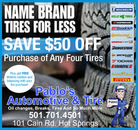 NAME BRANDTIRES FOR LESSSAVE $50 OFFMICHELINKELLY K TIRESBFGoodrichContinental -TIREGENERAL TIRrBRIDGESTONEPurchase of Any Four TiresDUNLOPTIRESYOUNIROYALPlus, get FREElifetime rotation andbalancing with yourtire purchase!GODDÝVEARIRELLIPablo'sAutomotive & TirePabloOil changes, Breaks, Tires And So Much More501.701.4501101 Cain Rd. Hot Springs NAME BRAND TIRES FOR LESS SAVE $50 OFF MICHELIN KELLY K TIRES  BFGoodrich Continental - TIRE GENERAL TIRr BRIDGESTONE Purchase of Any Four Tires DUNLOP TIRES YO UNIROYAL Plus, get FREE lifetime rotation and balancing with your tire purchase! GODDÝVEAR IRELLI Pablo's Automotive & Tire Pablo Oil changes, Breaks, Tires And So Much More 501.701.4501 101 Cain Rd. Hot Springs