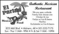 Authentic MexicanElParianRestaurantWe are open curbsideFamily Size choose oneChicken & riceFatijas w/rice & beansNachosEnchaladas w/rice & beansanFood823 MLK Blvd.  Malvern, AR  501-332-7175Sun - Thur 11AM - 9PM  Fri & Sat 11AM - 10PM Authentic Mexican El Parian Restaurant We are open curbside Family Size choose one Chicken & rice Fatijas w/rice & beans Nachos Enchaladas w/rice & beans an Food 823 MLK Blvd.  Malvern, AR  501-332-7175 Sun - Thur 11AM - 9PM  Fri & Sat 11AM - 10PM