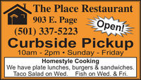 The Place Restaurant903 E. PageOpen!(501) 337-5223Curbside Pickup10am - 2pm  Sunday - FridayHomestyle CookingWe have plate lunches, burgers & sandwiches.Taco Salad on Wed.Fish on Wed. & Fri. The Place Restaurant 903 E. Page Open! (501) 337-5223 Curbside Pickup 10am - 2pm  Sunday - Friday Homestyle Cooking We have plate lunches, burgers & sandwiches. Taco Salad on Wed. Fish on Wed. & Fri.