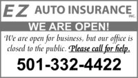 EZ AUTO INSURANCEWE ARE OPEN!INC.We are open for business, but our office isclosed to the public. Please call for help.501-332-4422 EZ AUTO INSURANCE WE ARE OPEN! INC. We are open for business, but our office is closed to the public. Please call for help. 501-332-4422
