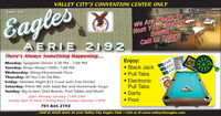 VALLEY CITY'S CONVENTION CENTER ONLYEaglesValley CityHost Your SpecialEventiWe Are Ready ToAERIE 2192Call Us TodaV!There's Always Something Happening...Monday: Spaghetti Dinner 5:30 PM - 7:00 PMTuesday: Bingo Always 1000+ 7:00 PMWednesday: Wings/Homemade PizzaThursday: All You Can Eat RibsFriday: Member Night $12 Cover with Free Drinks!Saturday: Prime Rib with Salad Bar and Homemade SoupsSunday: Big Screen, Dart Boards, Pool Tables and More!Enjoy: Black Jack Pull Tabs ElectronicPull TabsOpen: Monday-Saturday 11AM-2AMSunday Open At Noon  Dining Room Tuesday-Saturday 5-9PM Darts Pool701-845-2192..and so much more at your Valley City Eagles Club  visit us @ www.valleycityeagles.com VALLEY CITY'S CONVENTION CENTER ONLY Eagles Valley City Host Your Special Eventi We Are Ready To AERIE 2192 Call Us TodaV! There's Always Something Happening... Monday: Spaghetti Dinner 5:30 PM - 7:00 PM Tuesday: Bingo Always 1000+ 7:00 PM Wednesday: Wings/Homemade Pizza Thursday: All You Can Eat Ribs Friday: Member Night $12 Cover with Free Drinks! Saturday: Prime Rib with Salad Bar and Homemade Soups Sunday: Big Screen, Dart Boards, Pool Tables and More! Enjoy:  Black Jack  Pull Tabs  Electronic Pull Tabs Open: Monday-Saturday 11AM-2AM Sunday Open At Noon  Dining Room Tuesday-Saturday 5-9PM  Darts  Pool 701-845-2192 ..and so much more at your Valley City Eagles Club  visit us @ www.valleycityeagles.com