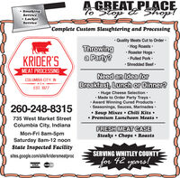 A GREAT PLACE%Stop E Shop! SmokingService LockerServiceComplete Custom Slaughtering and ProcessingThrowinga Party? Quality Meats Cut to Order  Hog Roasts · Roaster Hogs  Pulled Pork  Shredded BeefKRIDER'SMEAT PROCESSINGNeed an Idea forCOLUMBIA CITY. INBreakfast, Lunch or Dinner?EST. 1977 Huge Cheese Selection  Made to Order Party Trays: Award Winning Cured Products  Seasonings, Sauces, Marinades · Soup Mixxes  Chili Kits  Premium Luncheon Meats 260-248-8315735 West Market StreetColumbia City, IndianaFRESH MEAT CASESteaks  Chops RoastsMon-Fri 8am-5pmSaturday 8am-12 noonState Inspected FacilitySERVING WHITLEY COUNTYfor 42 yçars!sites.google.com/site/kridersmeatprocVISAMasterCard A GREAT PLACE %Stop E Shop!  Smoking Service  Locker Service Complete Custom Slaughtering and Processing Throwing a Party?  Quality Meats Cut to Order   Hog Roasts ·  Roaster Hogs   Pulled Pork   Shredded Beef KRIDER'S MEAT PROCESSING Need an Idea for COLUMBIA CITY. IN Breakfast, Lunch or Dinner? EST. 1977  Huge Cheese Selection   Made to Order Party Trays:  Award Winning Cured Products   Seasonings, Sauces, Marinades ·  Soup Mixxes  Chili Kits   Premium Luncheon Meats  260-248-8315 735 West Market Street Columbia City, Indiana FRESH MEAT CASE Steaks  Chops Roasts Mon-Fri 8am-5pm Saturday 8am-12 noon State Inspected Facility SERVING WHITLEY COUNTY for 42 yçars! sites.google.com/site/kridersmeatproc VISA MasterCard