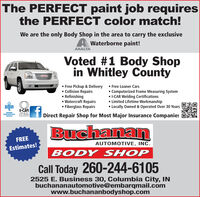 The PERFECT paint job requiresthe PERFECT color match!We are the only Body Shop in the area to carry the exclusiveA Waterborne paint!AXALTAVoted #1 Body Shopin Whitley County Free Pickup & Delivery  Free Loaner Cars Collision Repairs Refinishing Watercraft Repairs Fiberglass Repairs Computerized Frame Measuring System I-CAR Welding Certifications Limited Lifetime Workmanship Locally Owned & Operated Over 30 Years-CARMEMBERNORTHEASTERNINDIANAGOLDCLASSDirect Repair Shop for Most Major Insurance CompaniesBuchananFREEAUTOMOTIVE, INC.Estimates!BODY SHOPCall Today 260-244-61052525 E. Business 30, Columbia City, INbuchananautomotive@embarqmail.comwww.buchananbodyshop.com The PERFECT paint job requires the PERFECT color match! We are the only Body Shop in the area to carry the exclusive A Waterborne paint! AXALTA Voted #1 Body Shop in Whitley County  Free Pickup & Delivery  Free Loaner Cars  Collision Repairs  Refinishing  Watercraft Repairs  Fiberglass Repairs  Computerized Frame Measuring System  I-CAR Welding Certifications  Limited Lifetime Workmanship  Locally Owned & Operated Over 30 Years  -CAR MEMBER NORTHEASTERN INDIANA GOLD CLASS Direct Repair Shop for Most Major Insurance Companies Buchanan FREE AUTOMOTIVE, INC. Estimates! BODY SHOP Call Today 260-244-6105 2525 E. Business 30, Columbia City, IN buchananautomotive@embarqmail.com www.buchananbodyshop.com