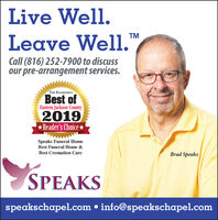 Live Well.Leave Well.TMCall (816) 252-7900 to discussour pre-arrangement services.THE EXAMINER'SBest ofEastern Jackson County2019Reader's ChoiceSpeaks Funeral HomeBest Funeral Home &Best Cremation CareBrad SpeaksSPEAKSspeakschapel.com  info@speakschapel.com Live Well. Leave Well. TM Call (816) 252-7900 to discuss our pre-arrangement services. THE EXAMINER'S Best of Eastern Jackson County 2019 Reader's Choice Speaks Funeral Home Best Funeral Home & Best Cremation Care Brad Speaks SPEAKS speakschapel.com  info@speakschapel.com