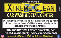 Veteran OwnedXTREME CLEANCAR WASH & DETAIL CENTERDisinfect your vehicle to help prevent the spreadof the corona virus. Call for more details or toschedule your appointment.748 Delaware Leavenworth, KS913-651-WASH(9274)  www.xtremeccw.comLicensed & Bonded  Pick up & drop off local area102357 Veteran Owned XTREME CLEAN CAR WASH & DETAIL CENTER Disinfect your vehicle to help prevent the spread of the corona virus. Call for more details or to schedule your appointment. 748 Delaware Leavenworth, KS 913-651-WASH(9274)  www.xtremeccw.com Licensed & Bonded  Pick up & drop off local area 102357