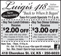 """Luigis 418:ItalianRestuarantand BarNewOwnership""""Back to When It Began""""Tues-Fri Lunch Specials 11-2 p.m.i Buy Two Lunch Entrees i i Buy Two Dinner Entrees iReceiveReceive$2.00 OFF$3.00 OFFNot valid with any otheroffer. Expires 5/15/20. OneNot valid with any otheroffer. Expires 5/15/20. Onecoupon per table.coupon per table.Hours: Tues. - Thurs. 11-9 p.m.Fri.- Sat. 11-10 p.m.(food)  Bar open till midnightSun.- Mon. Closed  Open for large reservations or caters102337418 Cherokee St. LV, KS  250-6023 Luigis 418: Italian Restuarant and Bar New Ownership """"Back to When It Began"""" Tues-Fri Lunch Specials 11-2 p.m. i Buy Two Lunch Entrees i i Buy Two Dinner Entrees i Receive Receive $2.00 OFF$3.00 OFF Not valid with any other offer. Expires 5/15/20. One Not valid with any other offer. Expires 5/15/20. One coupon per table. coupon per table. Hours: Tues. - Thurs. 11-9 p.m. Fri.- Sat. 11-10 p.m.(food)  Bar open till midnight Sun.- Mon. Closed  Open for large reservations or caters 102337 418 Cherokee St. LV, KS  250-6023"""