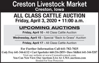 """Creston Livestock MarketCreston, lowaALL CLASS CATTLE AUCTIONFriday, April 3, 2020  11:00 a.m.UPCOMING AUCTI ONSFriday, April 10 - All Class Cattle AuctionWednesday, April 15 - Special """"Back to Grass"""" Auction%3DFriday, April 17 - All Class Cattle AuctionFor Further Information Call 641-782-7025Cody Frey 641-344-6112  Curt Sporleder 660-216-2855  Dave Shiflett 641-344-5207Visit our website at www.Crestonlivestock.comYou Can Now View Our Auctions Live At: LMA auctions.comBonded For Your Protection Creston Livestock Market Creston, lowa ALL CLASS CATTLE AUCTION Friday, April 3, 2020  11:00 a.m. UPCOMING AUCTI ONS Friday, April 10 - All Class Cattle Auction Wednesday, April 15 - Special """"Back to Grass"""" Auction %3D Friday, April 17 - All Class Cattle Auction For Further Information Call 641-782-7025 Cody Frey 641-344-6112  Curt Sporleder 660-216-2855  Dave Shiflett 641-344-5207 Visit our website at www.Crestonlivestock.com You Can Now View Our Auctions Live At: LMA auctions.com Bonded For Your Protection"""